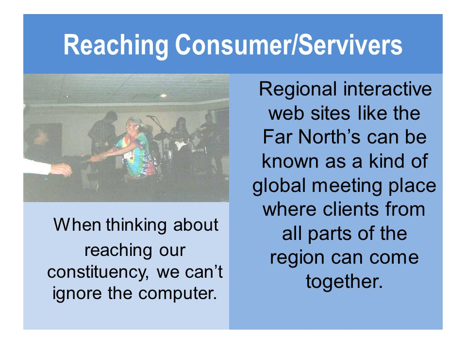 Reaching Consumer/Servivers When thinking about reaching our constituency, we can't ignore the computer. Regional interactive web sites like the Far N