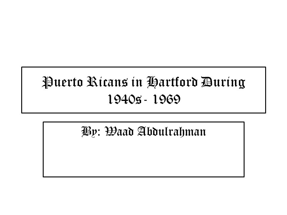 Puerto Ricans in Hartford During 1940s- 1969 By: Waad Abdulrahman