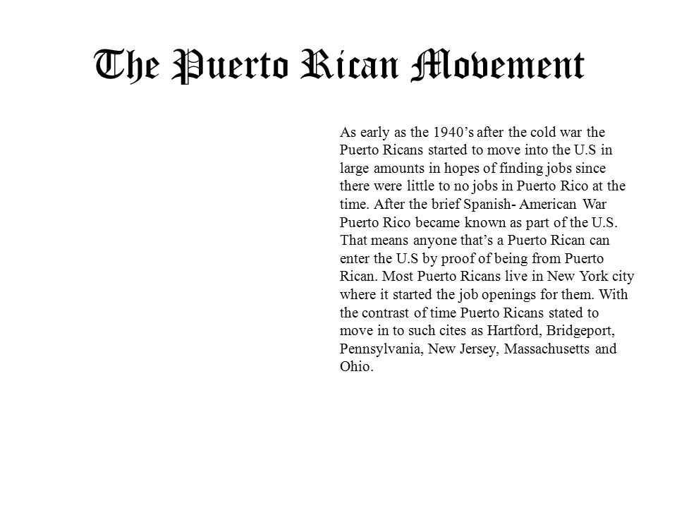 The Puerto Rican Movement As early as the 1940's after the cold war the Puerto Ricans started to move into the U.S in large amounts in hopes of finding jobs since there were little to no jobs in Puerto Rico at the time.