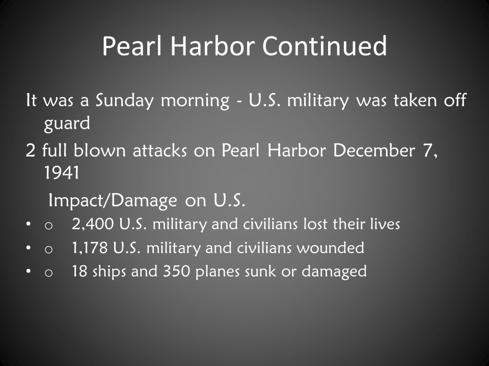 Pearl Harbor Continued It was a Sunday morning - U.S. military was taken off guard 2 full blown attacks on Pearl Harbor December 7, 1941 Impact/Damage