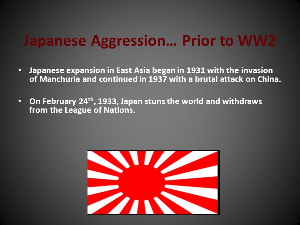 Japanese Aggression… Prior to WW2 Japanese expansion in East Asia began in 1931 with the invasion of Manchuria and continued in 1937 with a brutal att