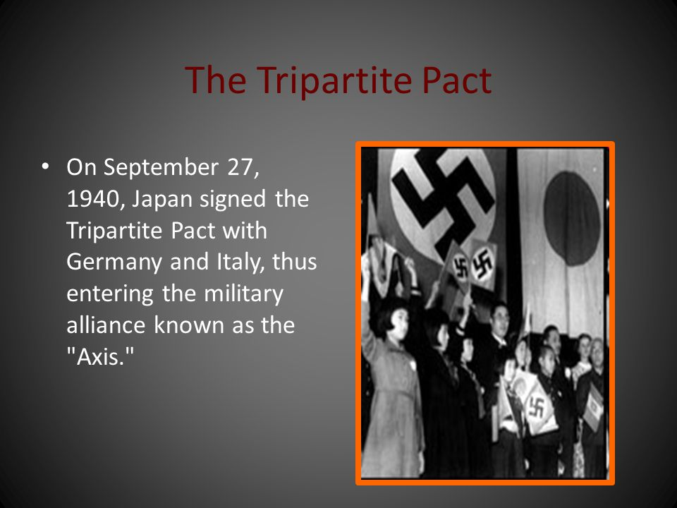 The Tripartite Pact On September 27, 1940, Japan signed the Tripartite Pact with Germany and Italy, thus entering the military alliance known as the