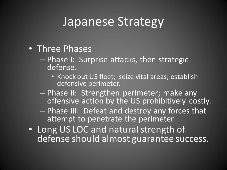 Japanese Strategy Three Phases – Phase I: Surprise attacks, then strategic defense. Knock out US fleet; seize vital areas; establish defensive perimet