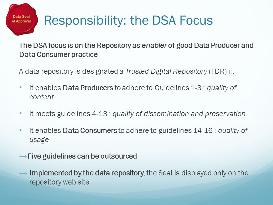 Responsibility: the DSA Focus The DSA focus is on the Repository as enabler of good Data Producer and Data Consumer practice A data repository is designated a Trusted Digital Repository (TDR) if: It enables Data Producers to adhere to Guidelines 1-3 : quality of content It meets guidelines 4-13 : quality of dissemination and preservation It enables Data Consumers to adhere to guidelines 14-16 : quality of usage → Five guidelines can be outsourced → Implemented by the data repository, the Seal is displayed only on the repository web site