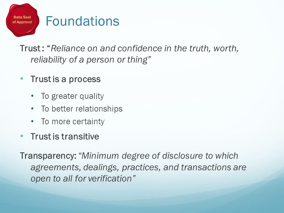 Foundations Trust : Reliance on and confidence in the truth, worth, reliability of a person or thing Trust is a process To greater quality To better relationships To more certainty Trust is transitive Transparency: Minimum degree of disclosure to which agreements, dealings, practices, and transactions are open to all for verification