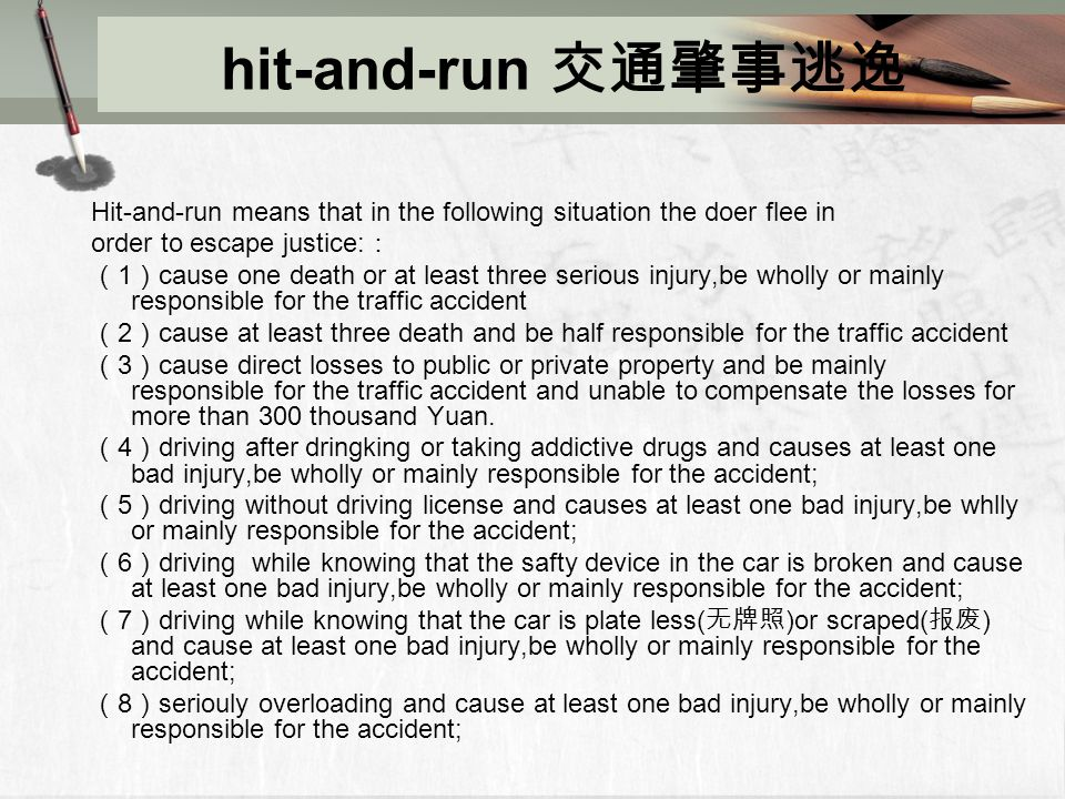hit-and-run 交通肇事逃逸 Hit-and-run means that in the following situation the doer flee in order to escape justice: : ( 1 ) cause one death or at least three serious injury,be wholly or mainly responsible for the traffic accident ( 2 ) cause at least three death and be half responsible for the traffic accident ( 3 ) cause direct losses to public or private property and be mainly responsible for the traffic accident and unable to compensate the losses for more than 300 thousand Yuan.