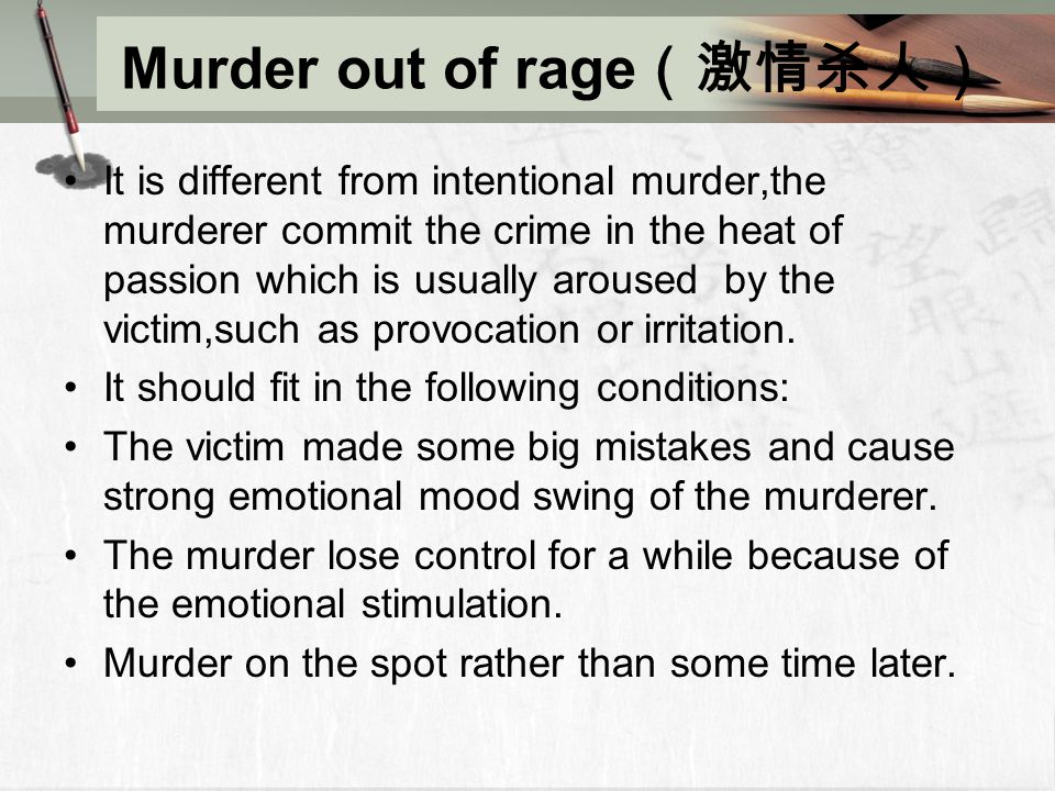 Murder out of rage (激情杀人) It is different from intentional murder,the murderer commit the crime in the heat of passion which is usually aroused by the victim,such as provocation or irritation.