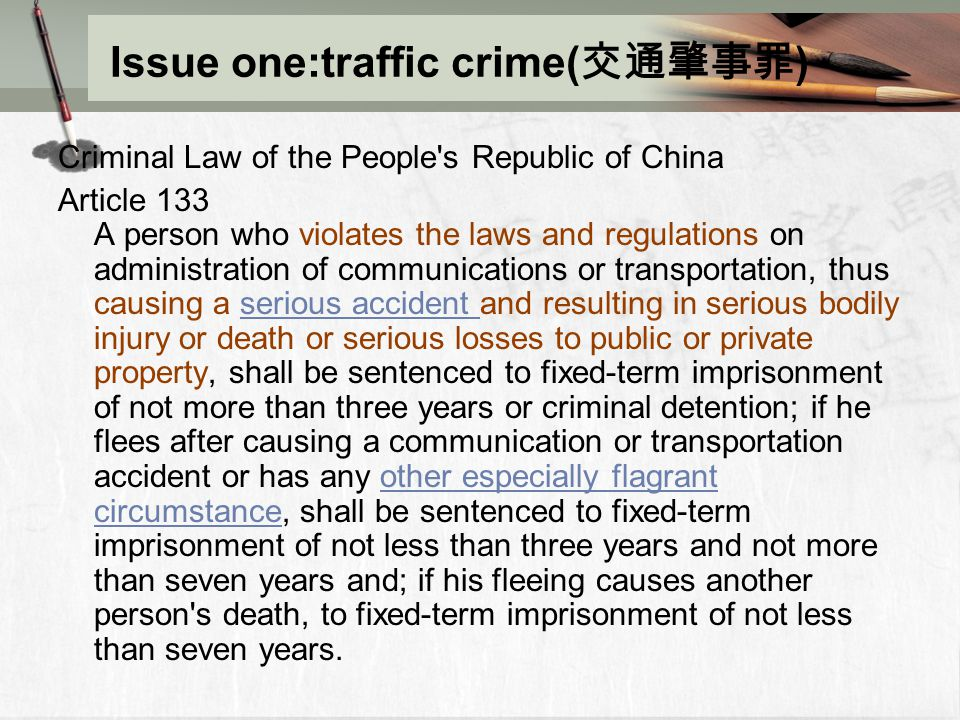 Issue one:traffic crime( 交通肇事罪 ) Criminal Law of the People s Republic of China Article 133 A person who violates the laws and regulations on administration of communications or transportation, thus causing a serious accident and resulting in serious bodily injury or death or serious losses to public or private property, shall be sentenced to fixed-term imprisonment of not more than three years or criminal detention; if he flees after causing a communication or transportation accident or has any other especially flagrant circumstance, shall be sentenced to fixed-term imprisonment of not less than three years and not more than seven years and; if his fleeing causes another person s death, to fixed-term imprisonment of not less than seven years.serious accident other especially flagrant circumstance