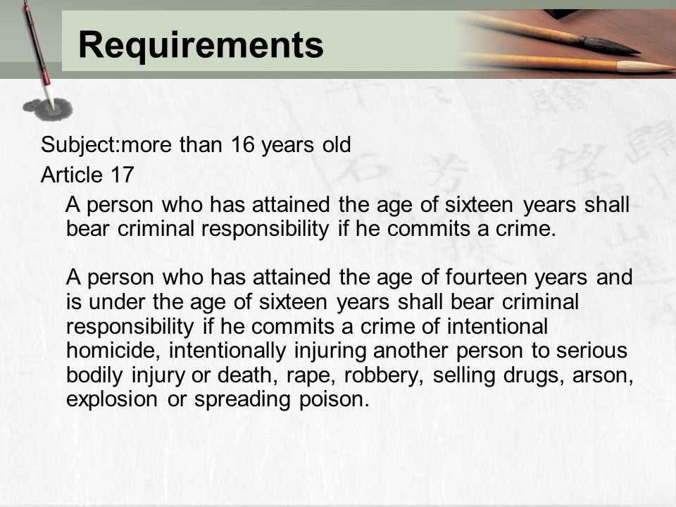 Requirements Subject:more than 16 years old Article 17 A person who has attained the age of sixteen years shall bear criminal responsibility if he commits a crime.