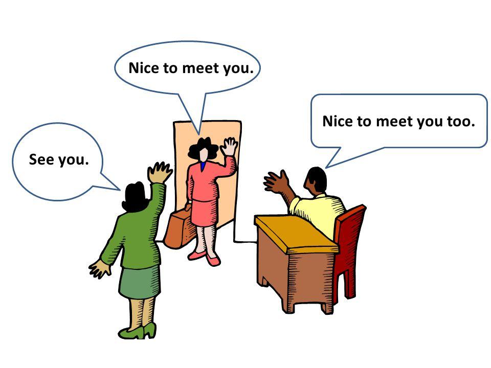 See you. Nice to meet you. Nice to meet you too.