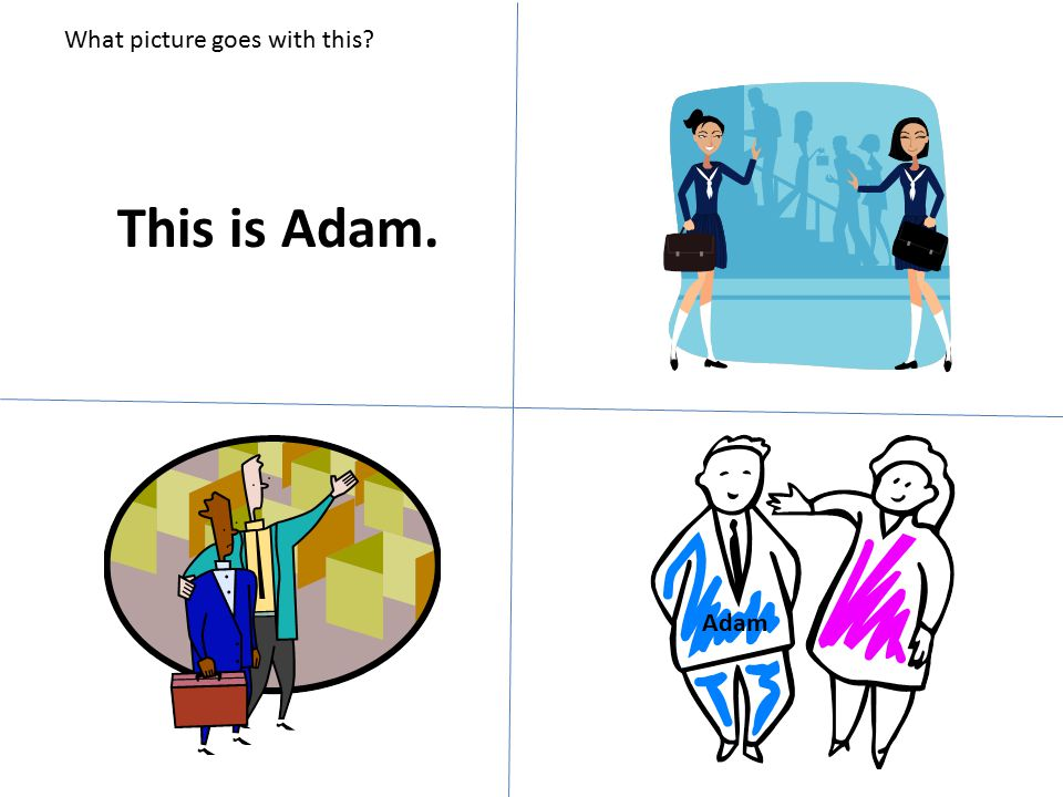 What picture goes with this? This is Adam. Adam
