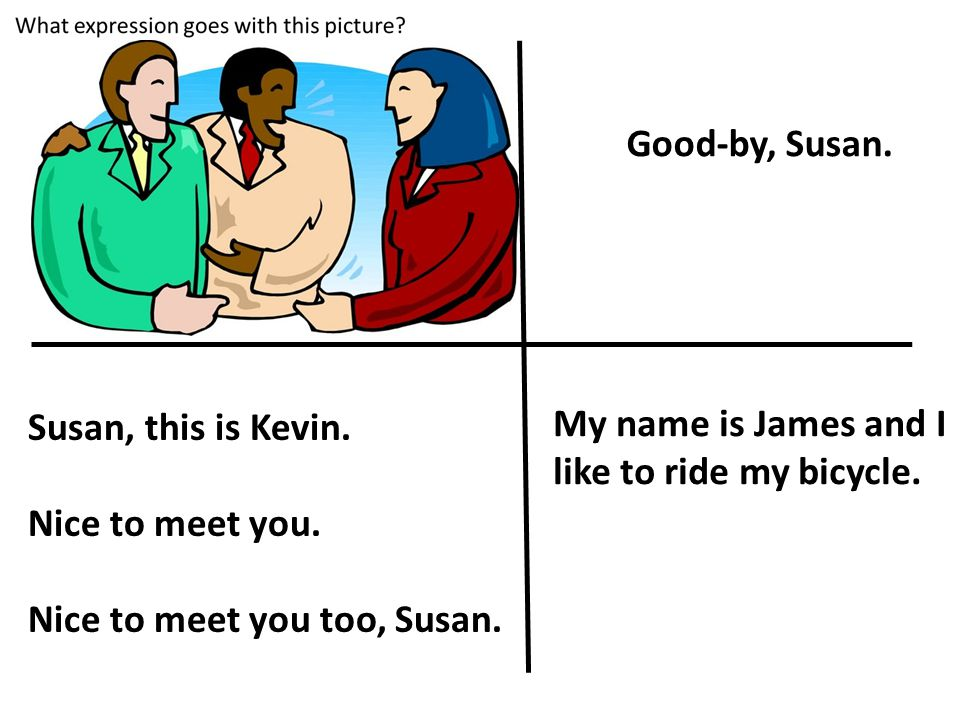 Susan, this is Kevin. Nice to meet you. Nice to meet you too, Susan. Good-by, Susan. My name is James and I like to ride my bicycle.