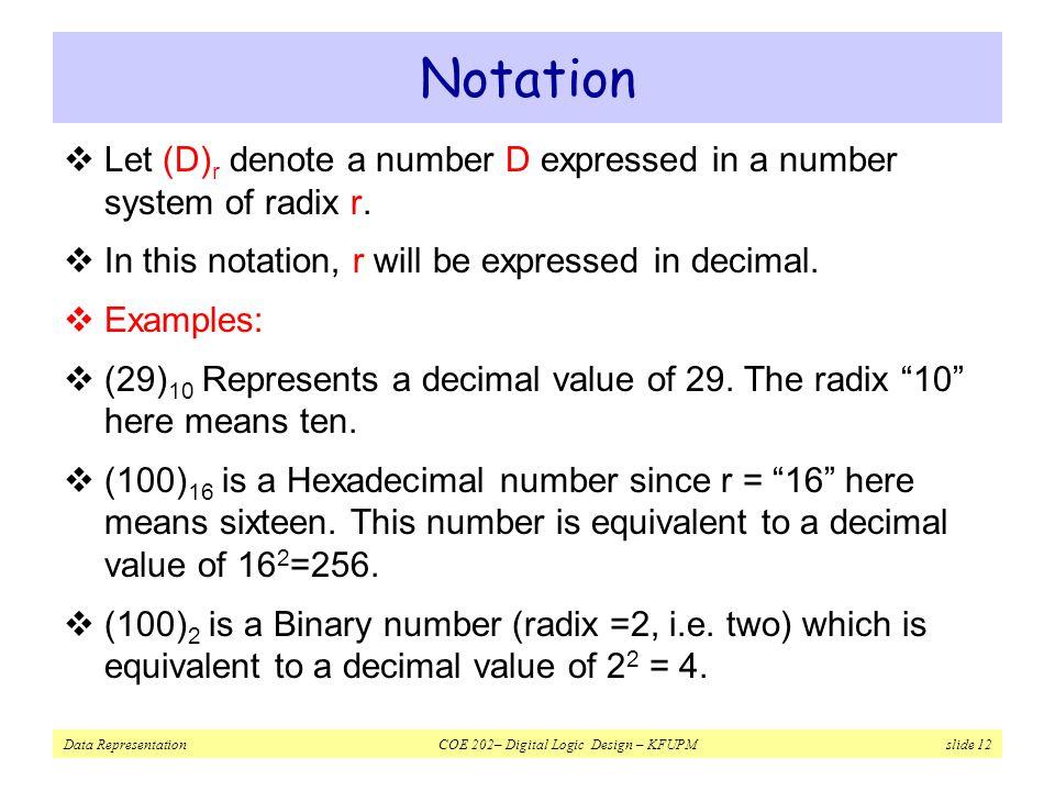 Data Representation COE 202– Digital Logic Design – KFUPM slide 12 Notation  Let (D) r denote a number D expressed in a number system of radix r.