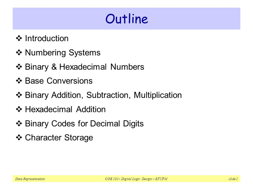 Data Representation COE 202– Digital Logic Design – KFUPM slide 2 Outline  Introduction  Numbering Systems  Binary & Hexadecimal Numbers  Base Conversions  Binary Addition, Subtraction, Multiplication  Hexadecimal Addition  Binary Codes for Decimal Digits  Character Storage