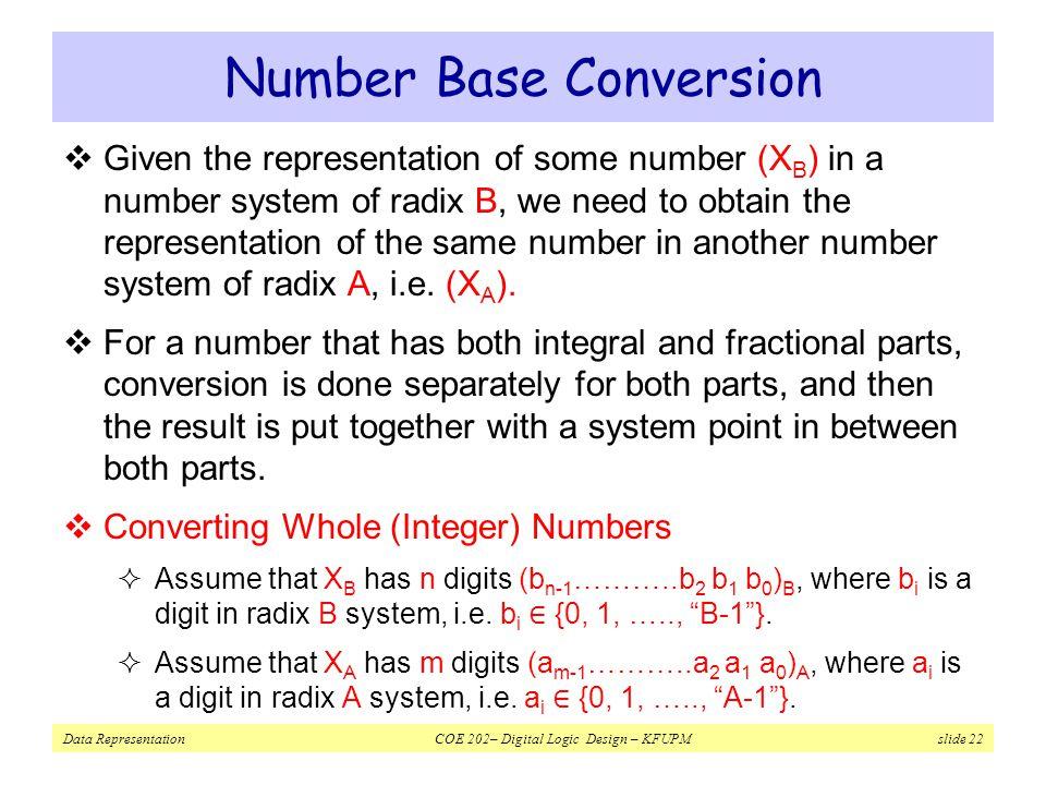 Data Representation COE 202– Digital Logic Design – KFUPM slide 22 Number Base Conversion  Given the representation of some number (X B ) in a number system of radix B, we need to obtain the representation of the same number in another number system of radix A, i.e.