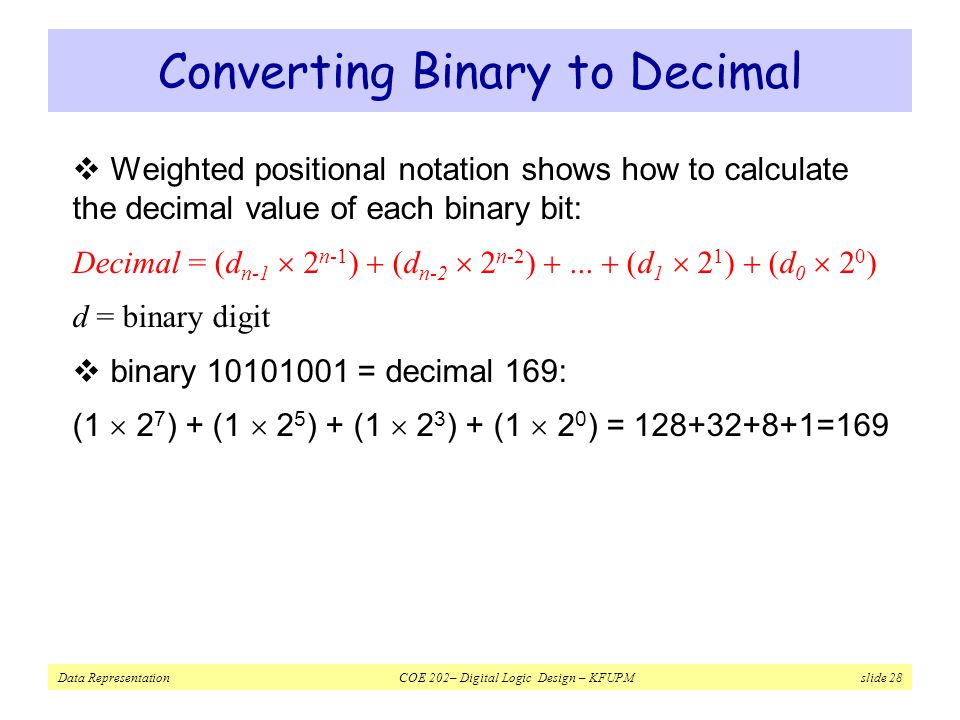 Data Representation COE 202– Digital Logic Design – KFUPM slide 28 Converting Binary to Decimal  Weighted positional notation shows how to calculate the decimal value of each binary bit: Decimal = (d n-1  2 n-1 )  (d n-2  2 n-2 ) ...
