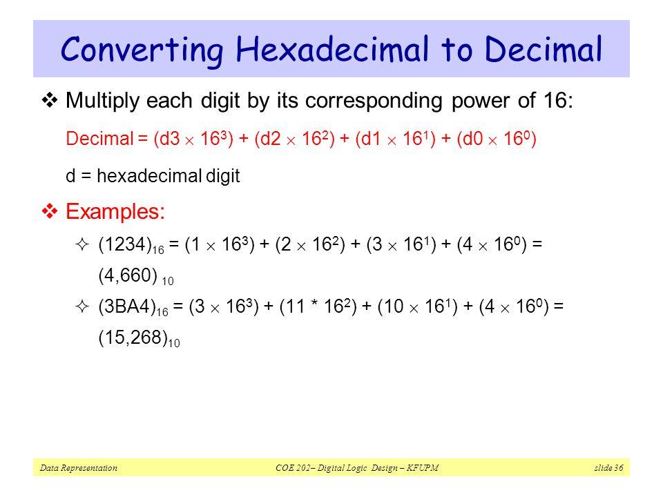 Data Representation COE 202– Digital Logic Design – KFUPM slide 36 Converting Hexadecimal to Decimal  Multiply each digit by its corresponding power of 16: Decimal = (d3  16 3 ) + (d2  16 2 ) + (d1  16 1 ) + (d0  16 0 ) d = hexadecimal digit  Examples:  (1234) 16 = (1  16 3 ) + (2  16 2 ) + (3  16 1 ) + (4  16 0 ) = (4,660) 10  (3BA4) 16 = (3  16 3 ) + (11 * 16 2 ) + (10  16 1 ) + (4  16 0 ) = (15,268) 10