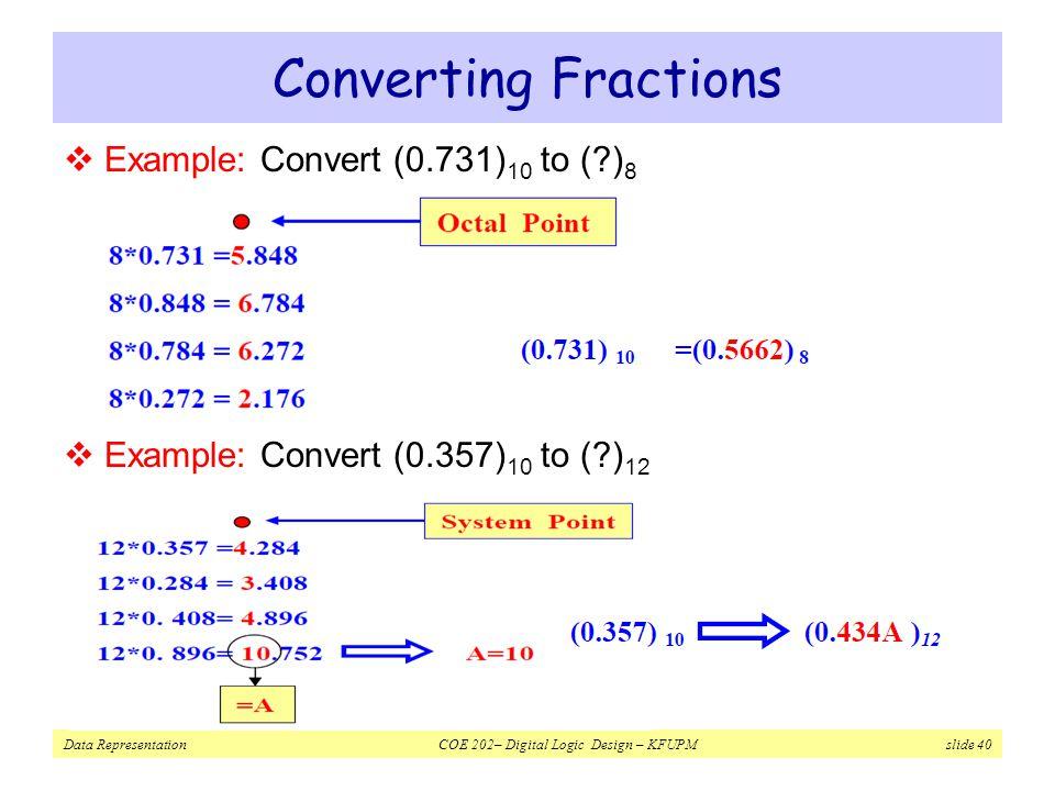 Data Representation COE 202– Digital Logic Design – KFUPM slide 40 Converting Fractions  Example: Convert (0.731) 10 to (?) 8  Example: Convert (0.357) 10 to (?) 12