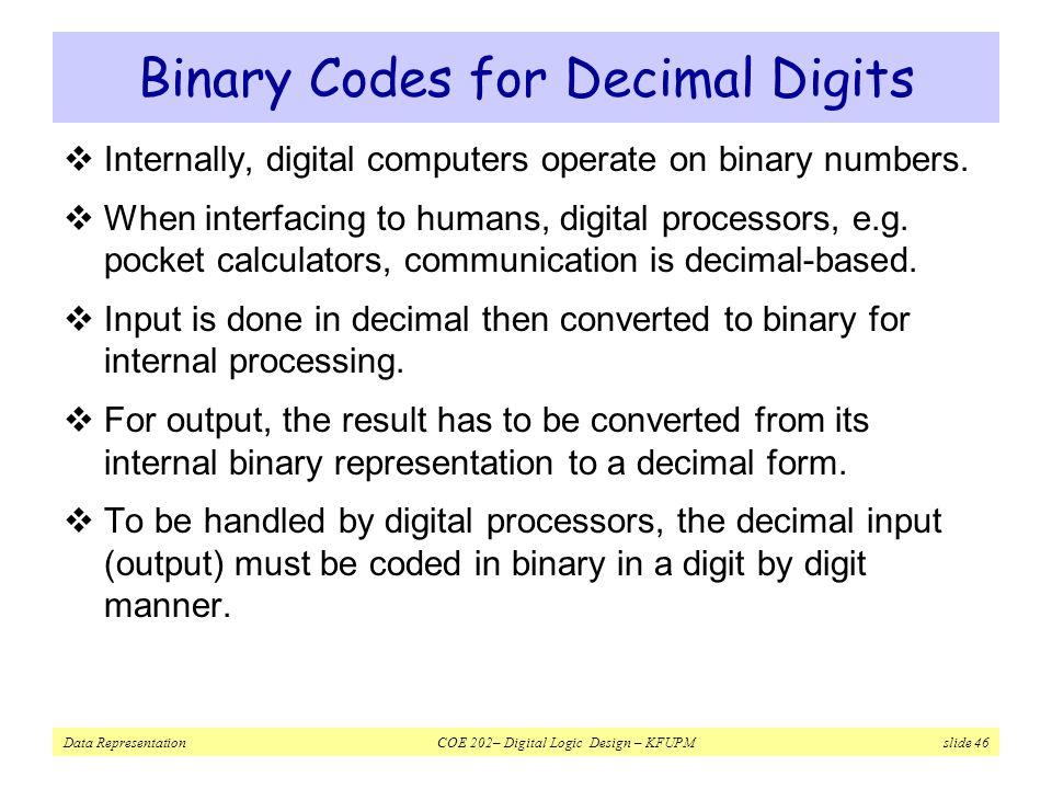 Data Representation COE 202– Digital Logic Design – KFUPM slide 46 Binary Codes for Decimal Digits  Internally, digital computers operate on binary numbers.