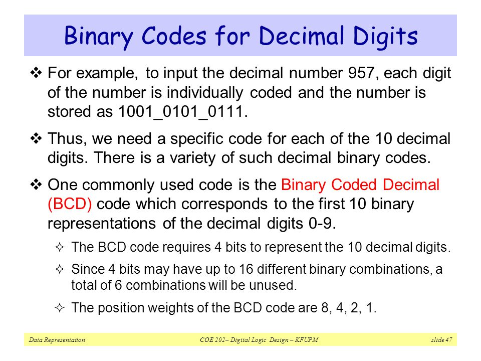 Data Representation COE 202– Digital Logic Design – KFUPM slide 47 Binary Codes for Decimal Digits  For example, to input the decimal number 957, each digit of the number is individually coded and the number is stored as 1001_0101_0111.