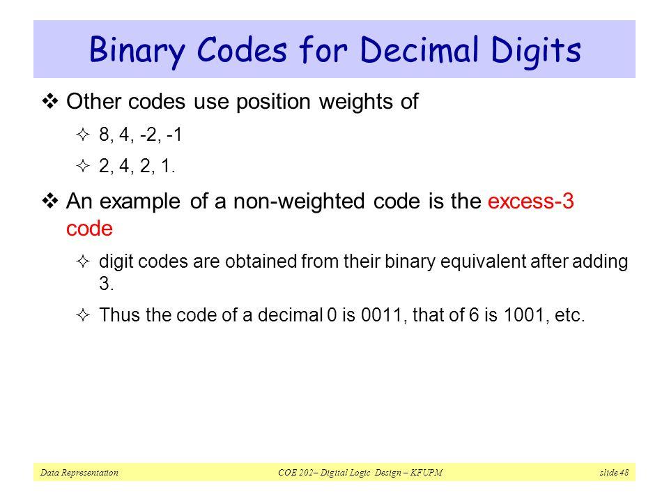 Data Representation COE 202– Digital Logic Design – KFUPM slide 48 Binary Codes for Decimal Digits  Other codes use position weights of  8, 4, -2, -1  2, 4, 2, 1.