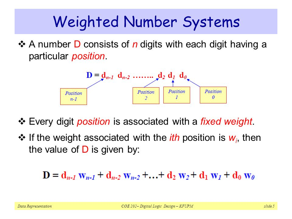Data Representation COE 202– Digital Logic Design – KFUPM slide 5 Weighted Number Systems  A number D consists of n digits with each digit having a particular position.