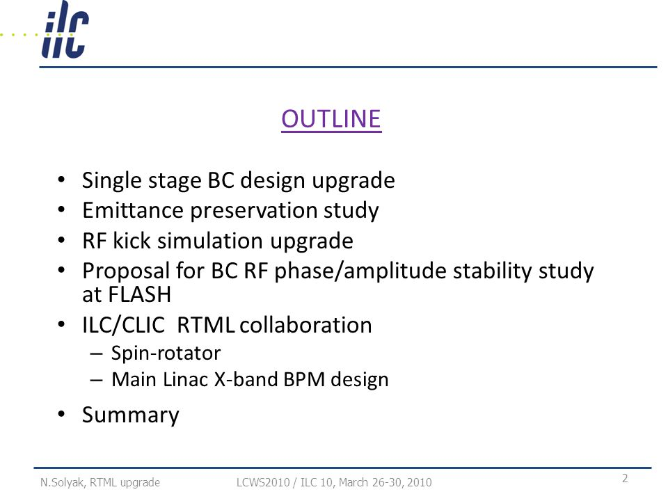 OUTLINE Single stage BC design upgrade Emittance preservation study RF kick simulation upgrade Proposal for BC RF phase/amplitude stability study at FLASH ILC/CLIC RTML collaboration – Spin-rotator – Main Linac X-band BPM design Summary LCWS2010 / ILC 10, March 26-30, N.Solyak, RTML upgrade
