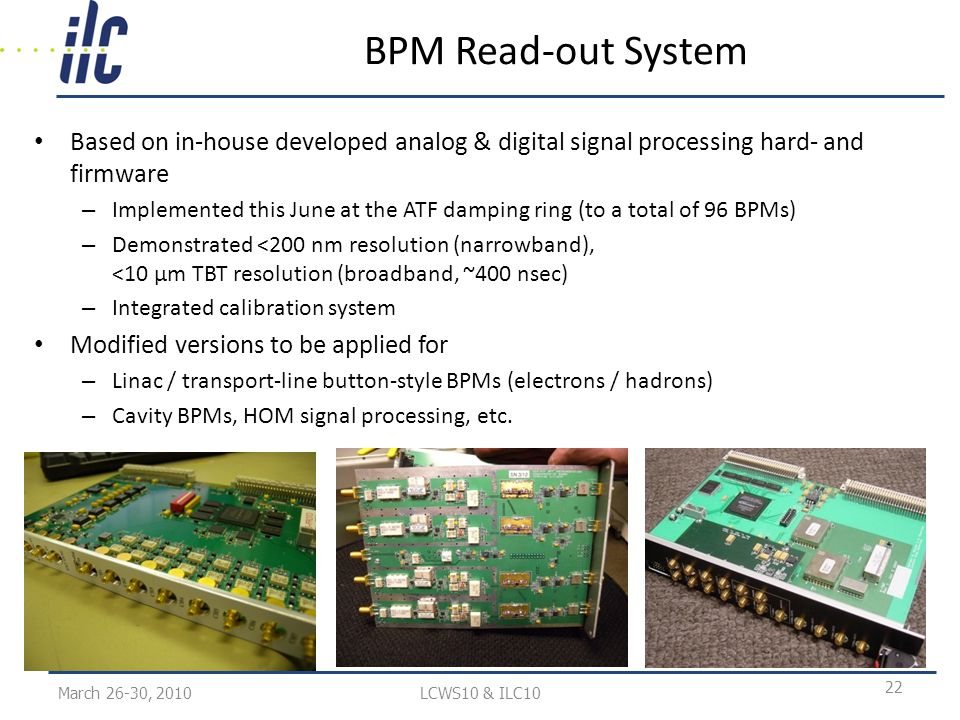BPM Read-out System Based on in-house developed analog & digital signal processing hard- and firmware – Implemented this June at the ATF damping ring (to a total of 96 BPMs) – Demonstrated <200 nm resolution (narrowband), <10 µm TBT resolution (broadband, ~400 nsec) – Integrated calibration system Modified versions to be applied for – Linac / transport-line button-style BPMs (electrons / hadrons) – Cavity BPMs, HOM signal processing, etc.