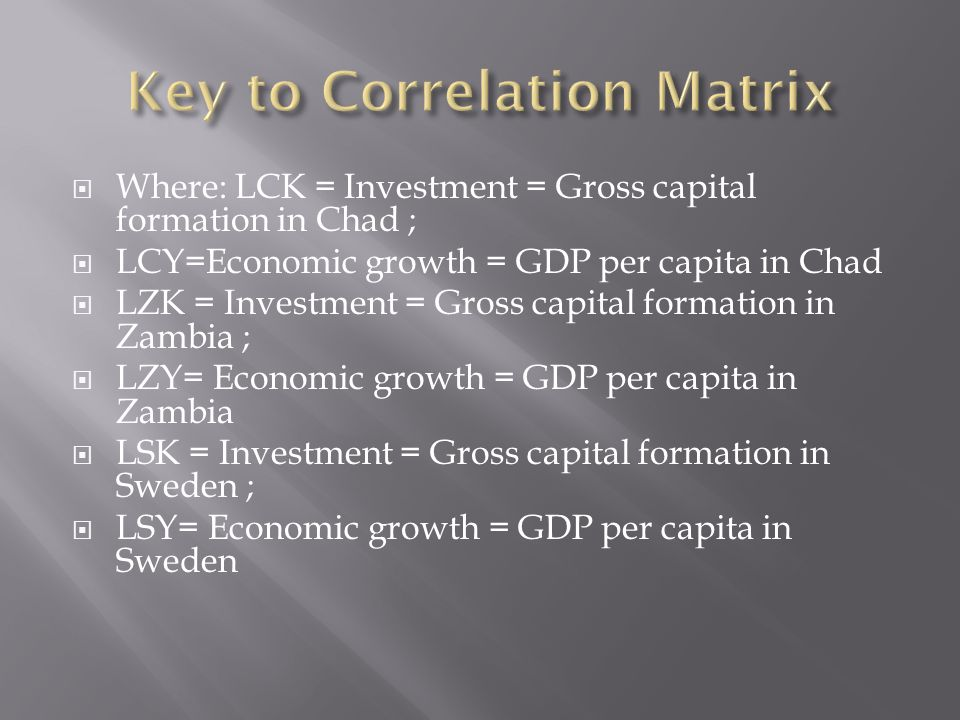 Where: LCK = Investment = Gross capital formation in Chad ;  LCY=Economic growth = GDP per capita in Chad  LZK = Investment = Gross capital formation in Zambia ;  LZY= Economic growth = GDP per capita in Zambia  LSK = Investment = Gross capital formation in Sweden ;  LSY= Economic growth = GDP per capita in Sweden