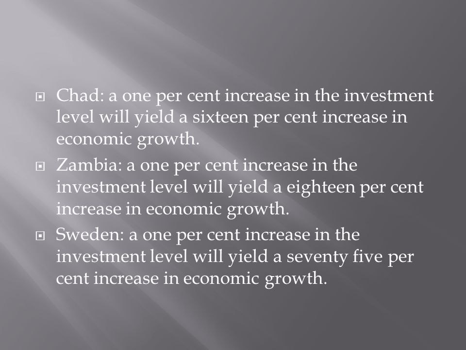  Chad: a one per cent increase in the investment level will yield a sixteen per cent increase in economic growth.