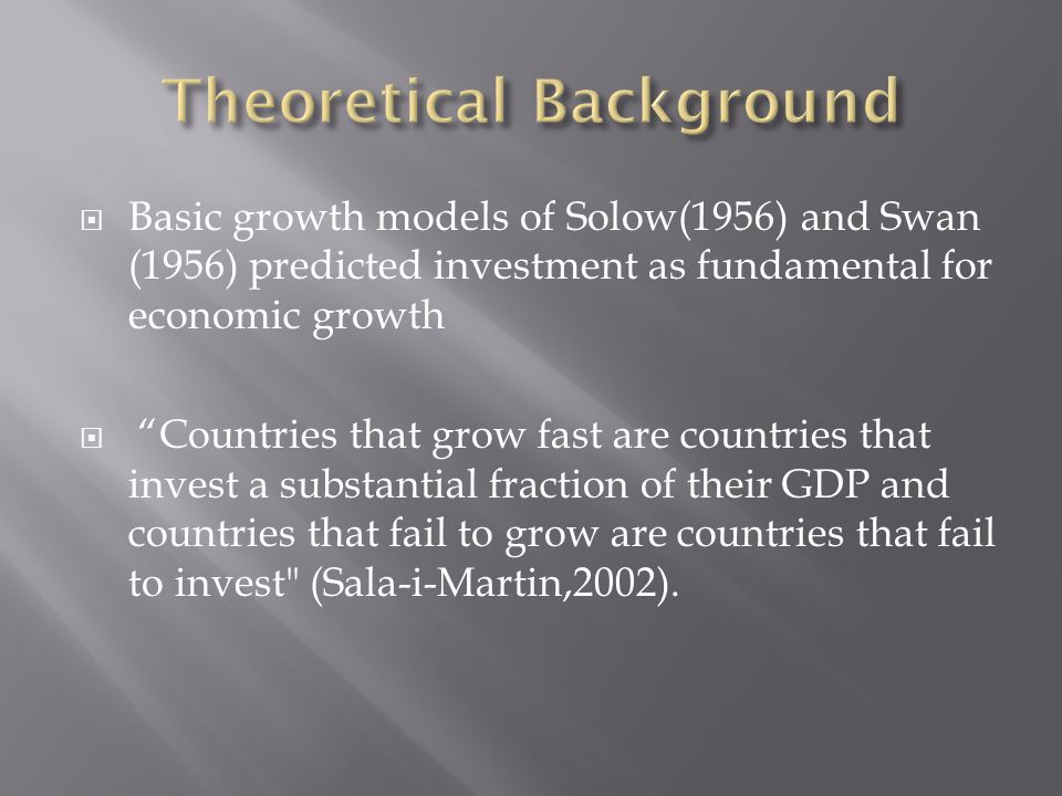  Basic growth models of Solow(1956) and Swan (1956) predicted investment as fundamental for economic growth  Countries that grow fast are countries that invest a substantial fraction of their GDP and countries that fail to grow are countries that fail to invest (Sala-i-Martin,2002).