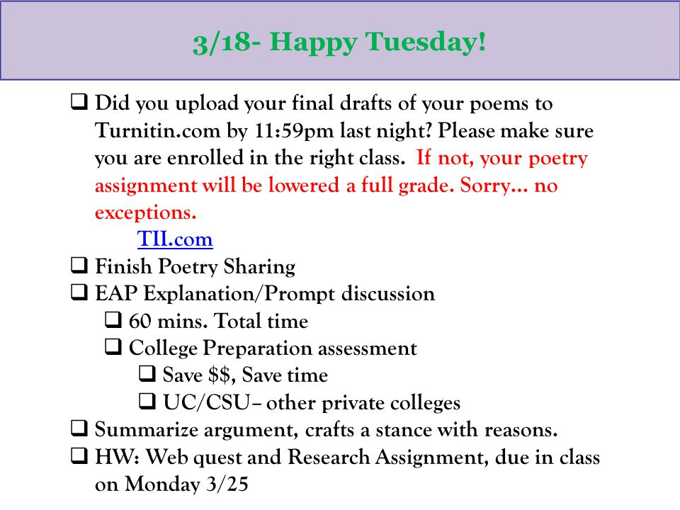 3/18- Happy Tuesday!  Did you upload your final drafts of your poems to Turnitin.com by 11:59pm last night? Please make sure you are enrolled in the