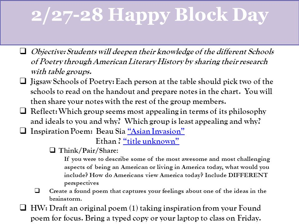 2/27-28 Happy Block Day  Objective: Students will deepen their knowledge of the different Schools of Poetry through American Literary History by sharing their research with table groups.