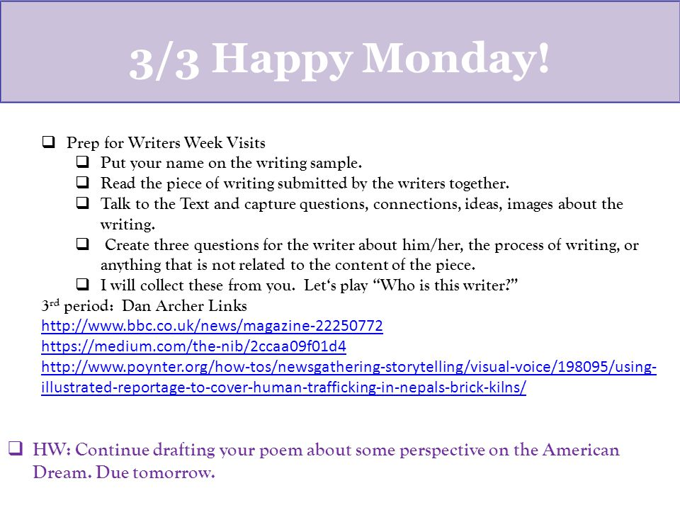 3/3 Happy Monday.  Prep for Writers Week Visits  Put your name on the writing sample.