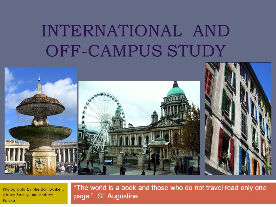 INTERNATIONAL AND OFF-CAMPUS STUDY The world is a book and those who do not travel read only one page. St.