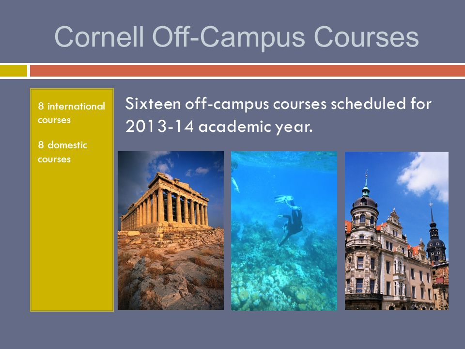 Cornell Off-Campus Courses 8 international courses 8 domestic courses Sixteen off-campus courses scheduled for 2013-14 academic year.