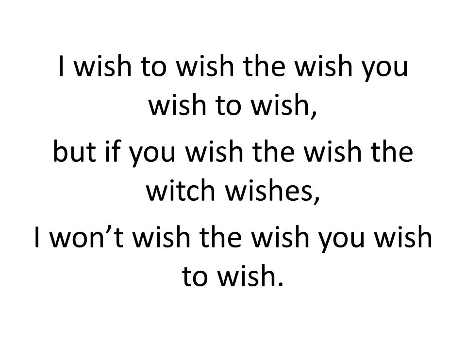 I wish to wish the wish you wish to wish, but if you wish the wish the witch wishes, I won't wish the wish you wish to wish.
