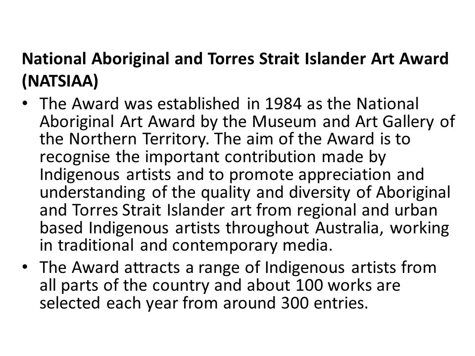 National Aboriginal and Torres Strait Islander Art Award (NATSIAA) The Award was established in 1984 as the National Aboriginal Art Award by the Museum and Art Gallery of the Northern Territory.