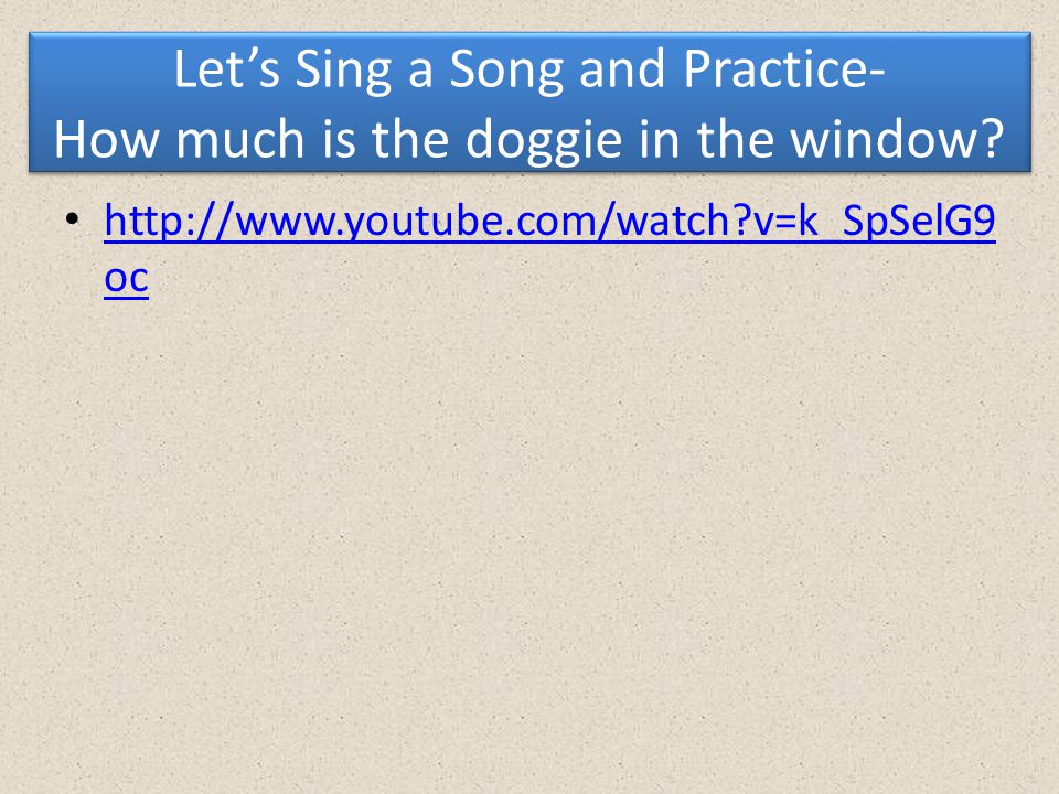 Let's Sing a Song and Practice- How much is the doggie in the window? http://www.youtube.com/watch?v=k_SpSelG9 oc http://www.youtube.com/watch?v=k_SpS