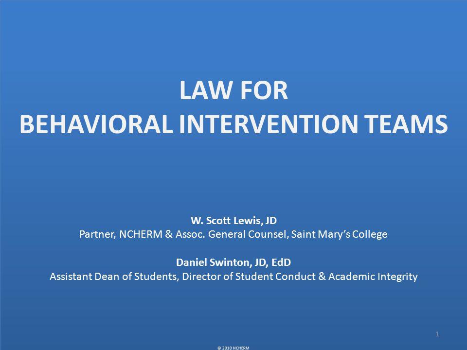 LAW FOR BEHAVIORAL INTERVENTION TEAMS W. Scott Lewis, JD Partner, NCHERM & Assoc.
