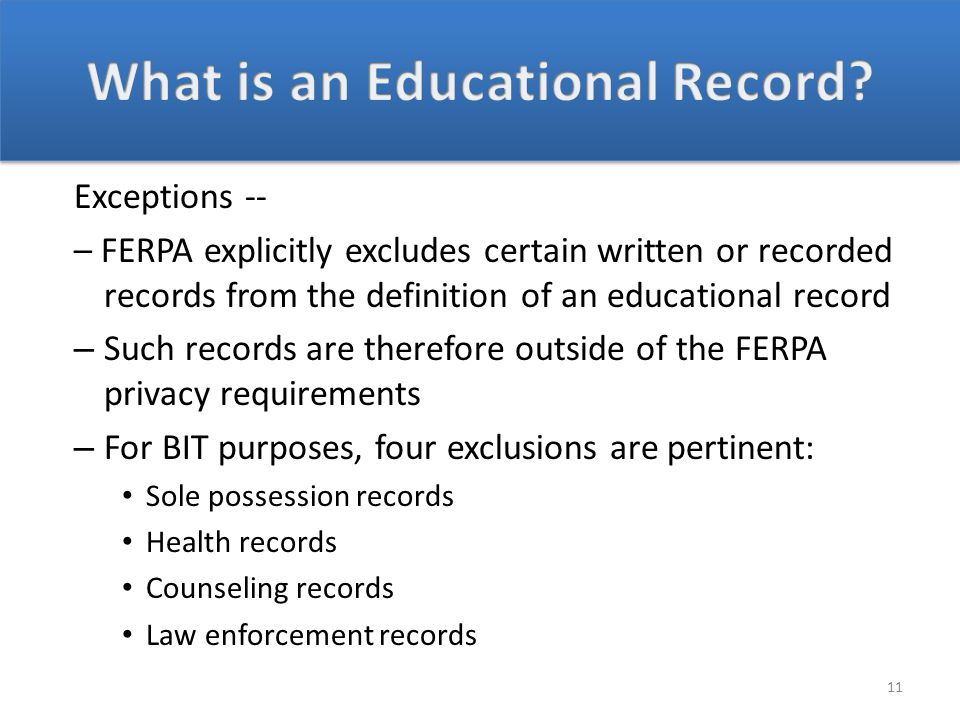 Exceptions -- – FERPA explicitly excludes certain written or recorded records from the definition of an educational record – Such records are therefore outside of the FERPA privacy requirements – For BIT purposes, four exclusions are pertinent: Sole possession records Health records Counseling records Law enforcement records 11