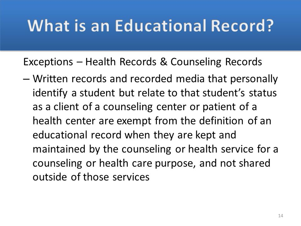 Exceptions – Health Records & Counseling Records – Written records and recorded media that personally identify a student but relate to that student's status as a client of a counseling center or patient of a health center are exempt from the definition of an educational record when they are kept and maintained by the counseling or health service for a counseling or health care purpose, and not shared outside of those services 14