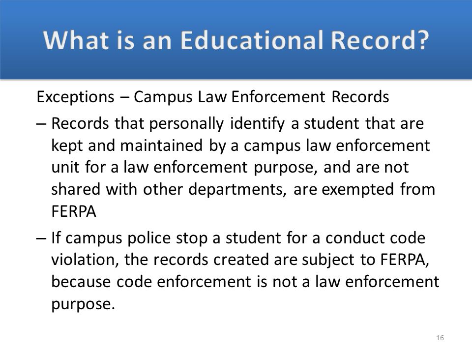 Exceptions – Campus Law Enforcement Records – Records that personally identify a student that are kept and maintained by a campus law enforcement unit for a law enforcement purpose, and are not shared with other departments, are exempted from FERPA – If campus police stop a student for a conduct code violation, the records created are subject to FERPA, because code enforcement is not a law enforcement purpose.