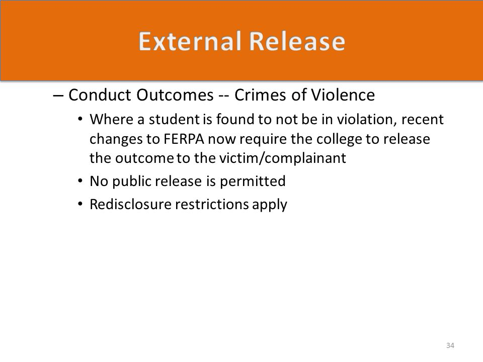 – Conduct Outcomes -- Crimes of Violence Where a student is found to not be in violation, recent changes to FERPA now require the college to release the outcome to the victim/complainant No public release is permitted Redisclosure restrictions apply 34