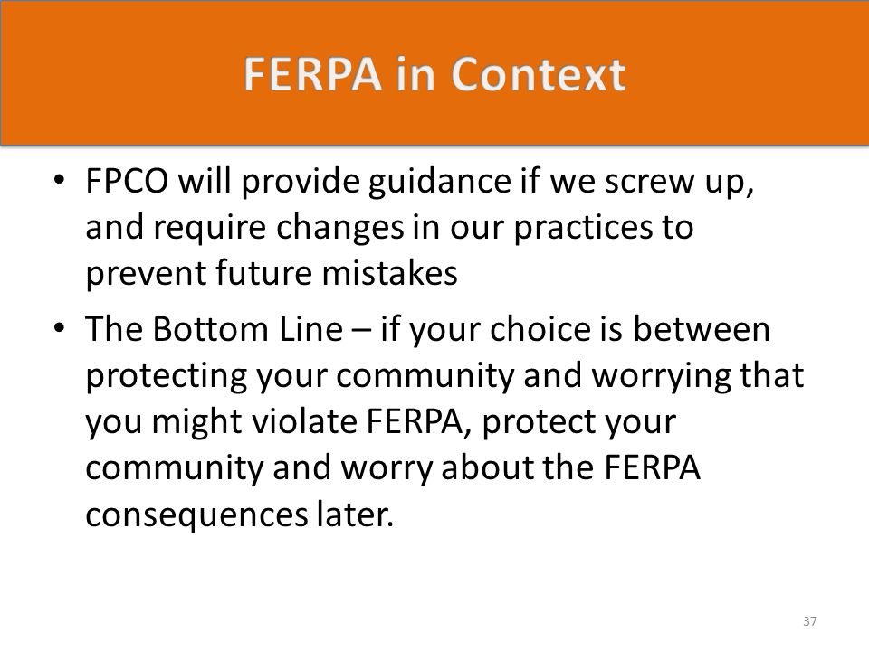 FPCO will provide guidance if we screw up, and require changes in our practices to prevent future mistakes The Bottom Line – if your choice is between protecting your community and worrying that you might violate FERPA, protect your community and worry about the FERPA consequences later.