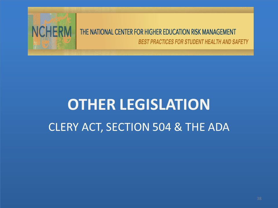 OTHER LEGISLATION 38 CLERY ACT, SECTION 504 & THE ADA