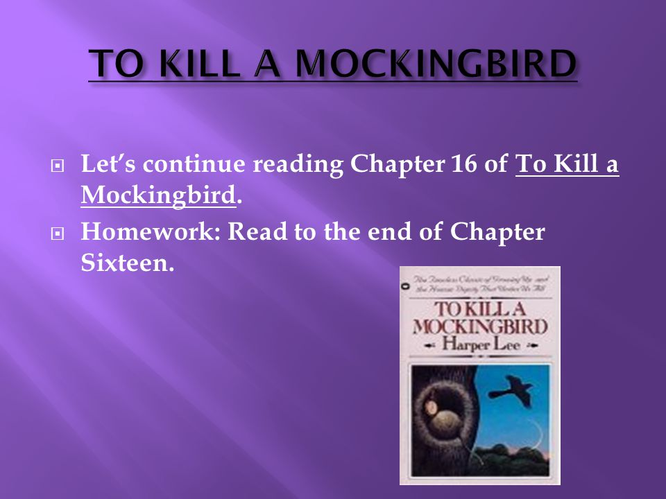  Let's continue reading Chapter 16 of To Kill a Mockingbird.  Homework: Read to the end of Chapter Sixteen.