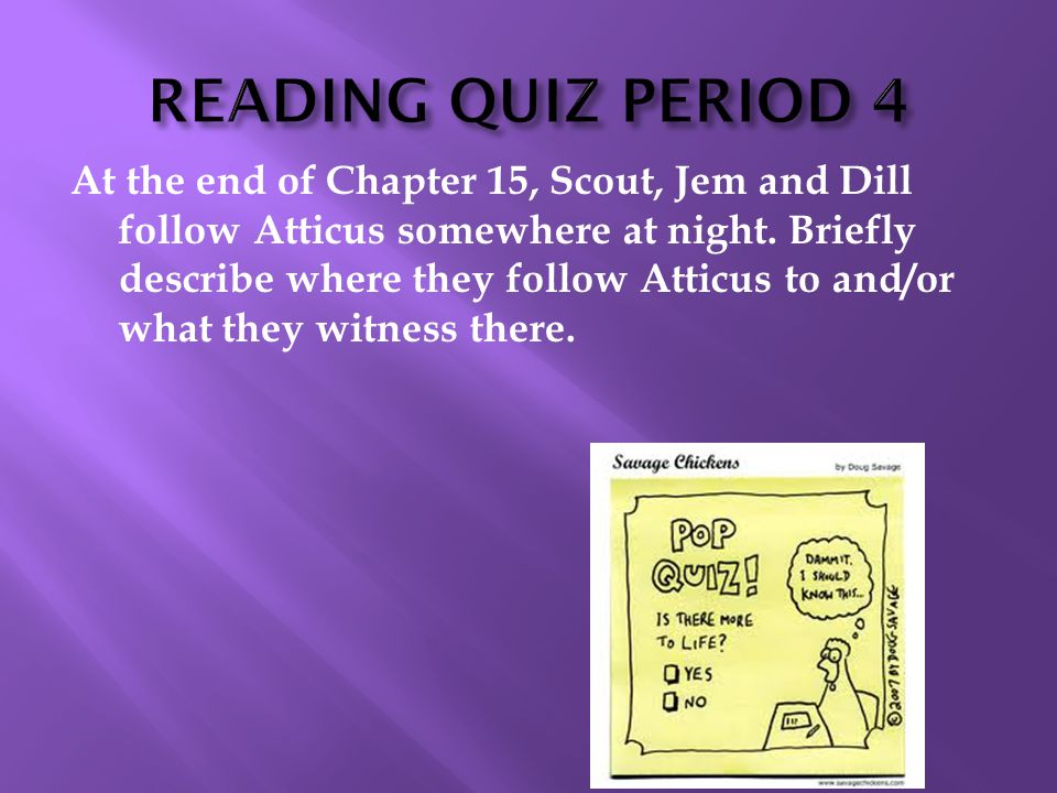 At the end of Chapter 15, Scout, Jem and Dill follow Atticus somewhere at night. Briefly describe where they follow Atticus to and/or what they witnes