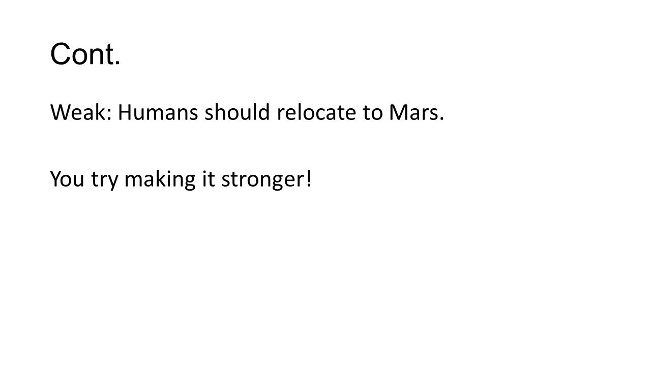 Cont. Weak: Humans should relocate to Mars. You try making it stronger!