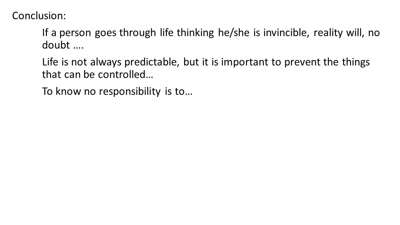 Conclusion: If a person goes through life thinking he/she is invincible, reality will, no doubt ….